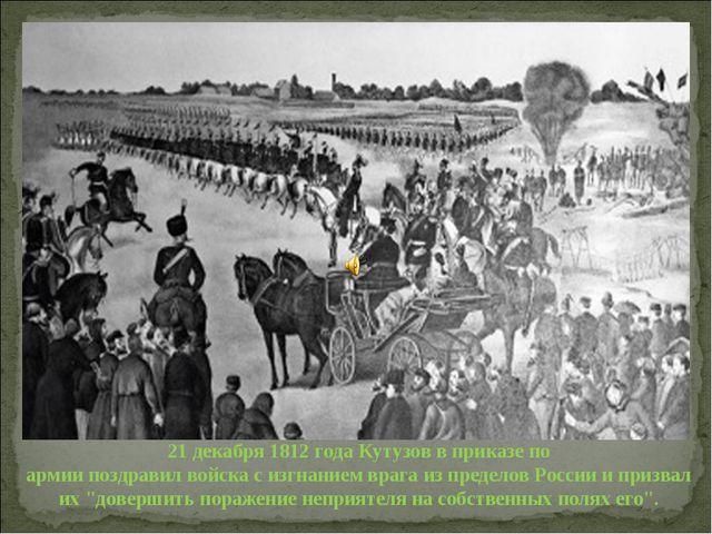 21 декабря 1812 годаКутузоввприказе по армиипоздравилвойскасизгнанием...