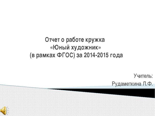 Отчет о работе кружка «Юный художник» (в рамках ФГОС) за 2014-2015 года Учите...
