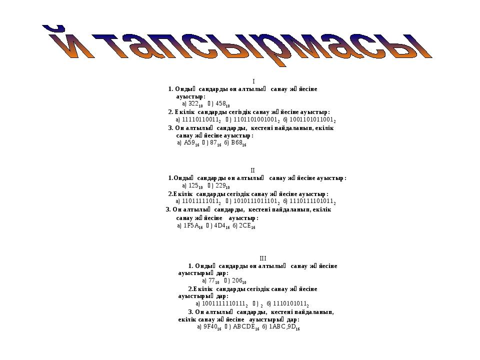 І 1. Ондық сандарды он алтылық санау жүйесіне ауыстыр: а) 32210 ә) 45810 2....