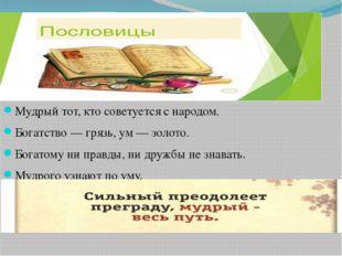 Мудрый тот, кто советуется с народом. Богатство — грязь, ум — золото. Богатом