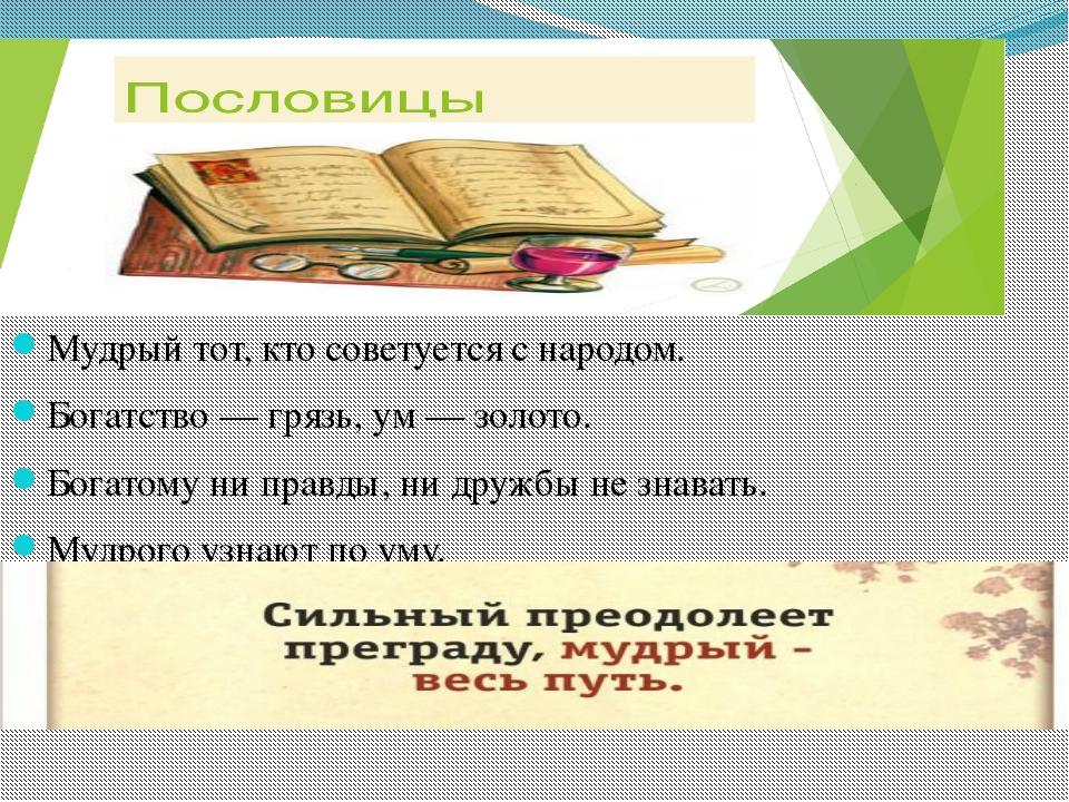 Мудрый тот, кто советуется с народом. Богатство — грязь, ум — золото. Богатом...