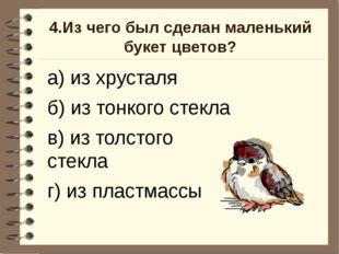 4.Из чего был сделан маленький букет цветов? а) из хрусталя б) из тонкого сте