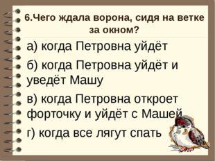 6.Чего ждала ворона, сидя на ветке за окном? а) когда Петровна уйдёт б) когда