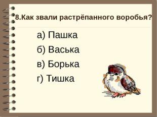 8.Как звали растрёпанного воробья? а) Пашка б) Васька в) Борька г) Тишка