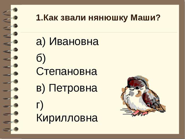 1.Как звали нянюшку Маши? а) Ивановна б) Степановна в) Петровна г) Кирилловна