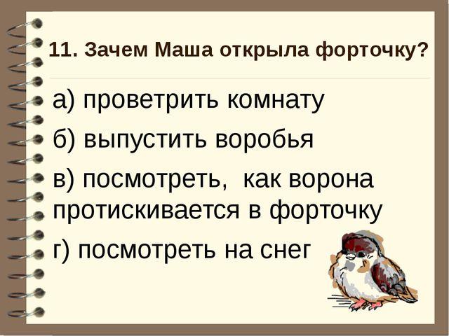 11. Зачем Маша открыла форточку? а) проветрить комнату б) выпустить воробья в...