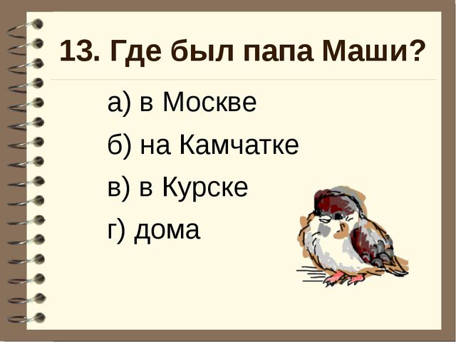 13. Где был папа Маши? а) в Москве б) на Камчатке в) в Курске г) дома