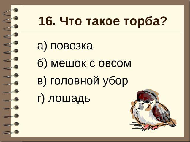 16. Что такое торба? а) повозка б) мешок с овсом в) головной убор г) лошадь