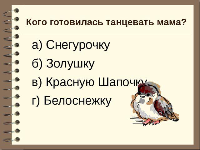 Кого готовилась танцевать мама? а) Снегурочку б) Золушку в) Красную Шапочку г...