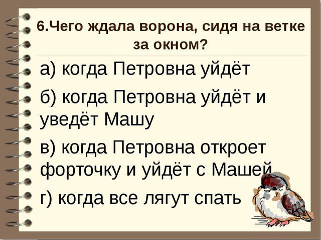 6.Чего ждала ворона, сидя на ветке за окном? а) когда Петровна уйдёт б) когда...