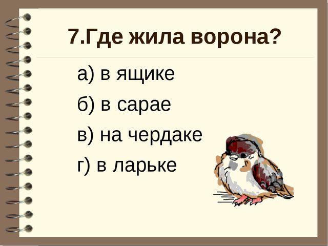 7.Где жила ворона? а) в ящике б) в сарае в) на чердаке г) в ларьке