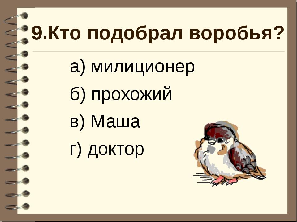 9.Кто подобрал воробья? а) милиционер б) прохожий в) Маша г) доктор