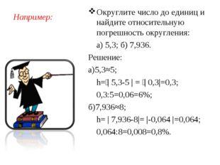 Например: Округлите число до единиц и найдите относительную погрешность округ