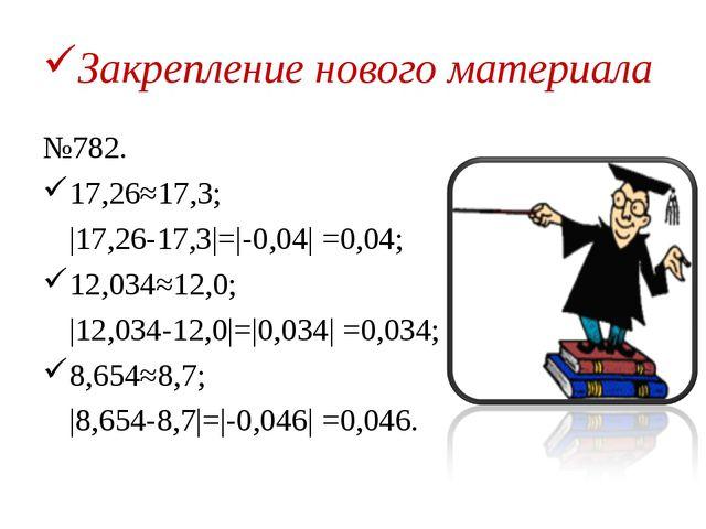 Закрепление нового материала №782. 17,26≈17,3;  17,26-17,3 = -0,04  =0,04; 1...