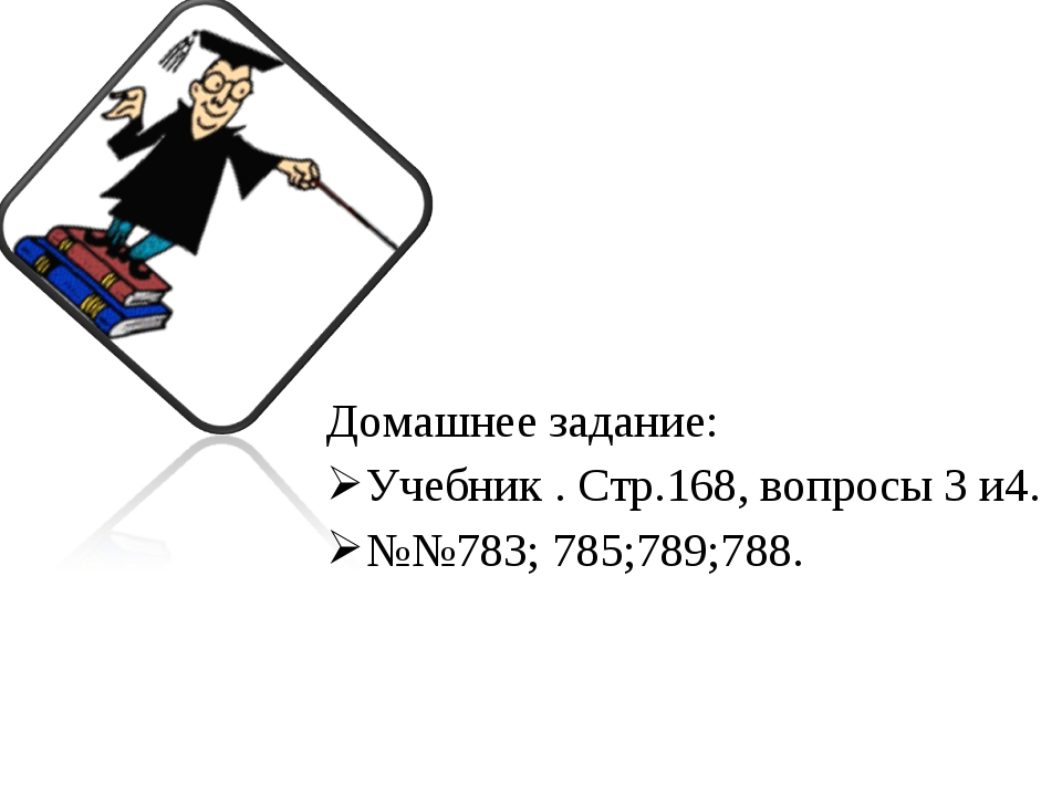 Домашнее задание: Учебник . Стр.168, вопросы 3 и4. №№783; 785;789;788.