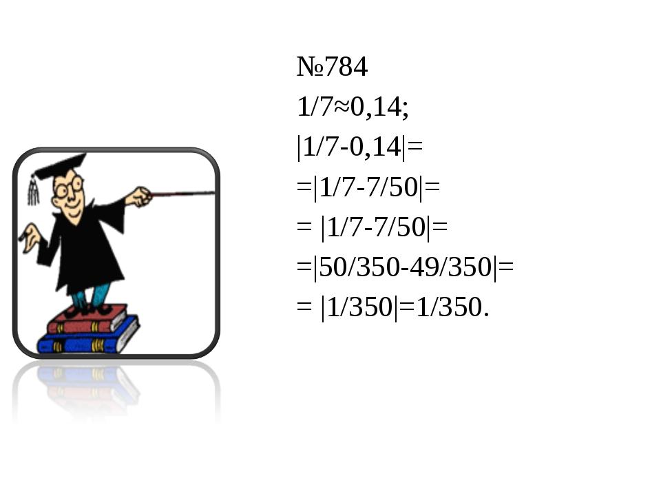 №784 1/7≈0,14;  1/7-0,14 = = 1/7-7/50 = =  1/7-7/50 = = 50/350-49/350 = =  1/...