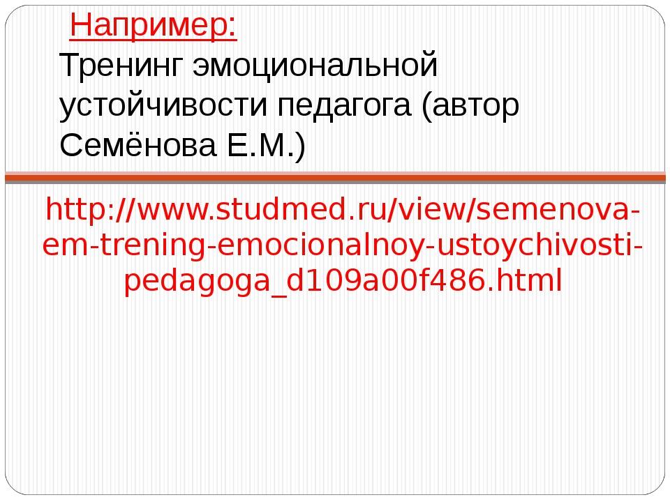 Например: Тренинг эмоциональной устойчивости педагога (автор Семёнова Е.М.)...