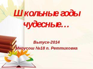 Школьные годы чудесные… Выпуск-2014 Мкоусош №18 п. Реттиховка