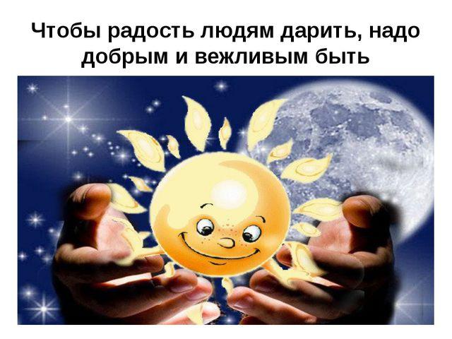 Чтобы радость людям дарить, надо добрым и вежливым быть