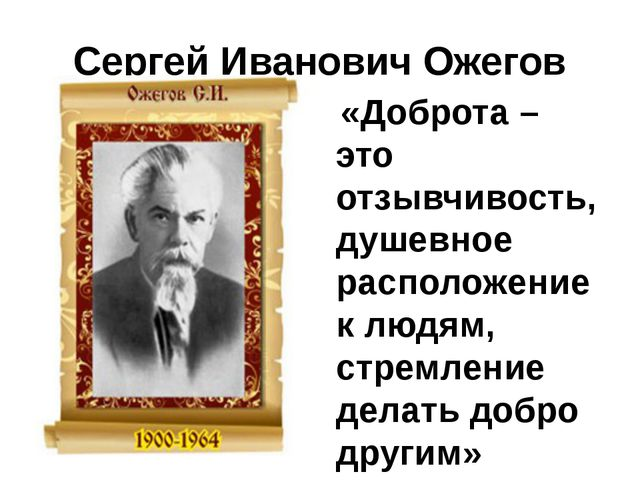 Сергей Иванович Ожегов «Доброта – это отзывчивость, душевное расположение к л...