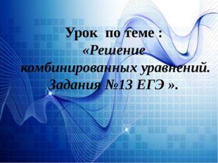 Урок по теме : «Решение комбинированных уравнений. Задания №13 ЕГЭ ».