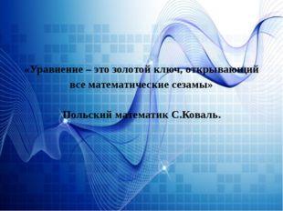 «Уравнение – это золотой ключ, открывающий все математические сезамы» Польски