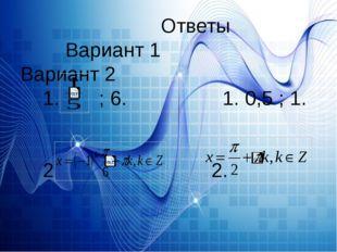Ответы Вариант 1 Вариант 2 1. ; 6. 1. 0,5 ; 1. 2 2.