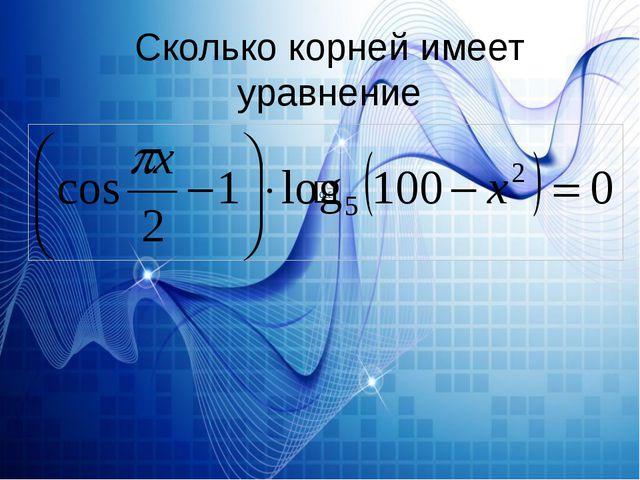 Сколько корней имеет уравнение