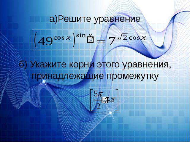а)Решите уравнение б) Укажите корни этого уравнения, принадлежащие промежутку