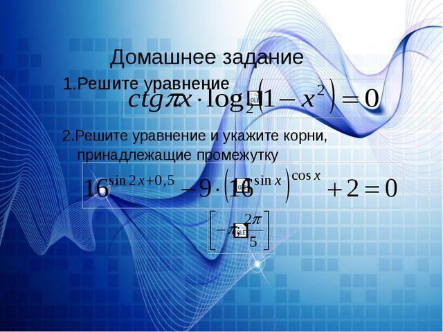 Домашнее задание 1.Решите уравнение 2.Решите уравнение и укажите корни, прин...