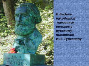 В Бадене находится памятник великому русскому писателю И.С. Тургеневу