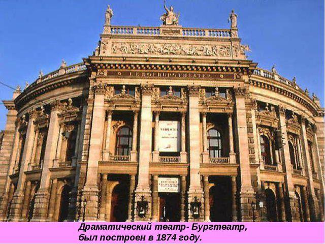 Драматический театр- Бургтеатр, был построен в 1874 году.