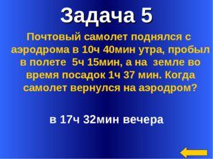 Задача 5 в 17ч 32мин вечера Почтовый самолет поднялся с аэродрома в 10ч 40мин