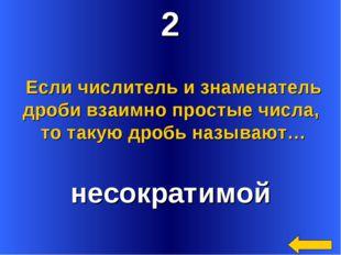 2 несократимой Если числитель и знаменатель дроби взаимно простые числа, то т