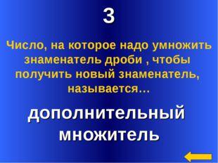 3 дополнительный множитель Число, на которое надо умножить знаменатель дроби