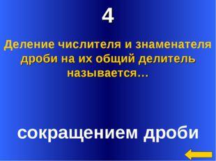 4 сокращением дроби Деление числителя и знаменателя дроби на их общий делител