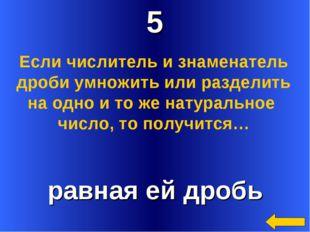 5 равная ей дробь Если числитель и знаменатель дроби умножить или разделить н