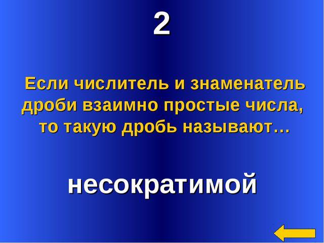 2 несократимой Если числитель и знаменатель дроби взаимно простые числа, то т...