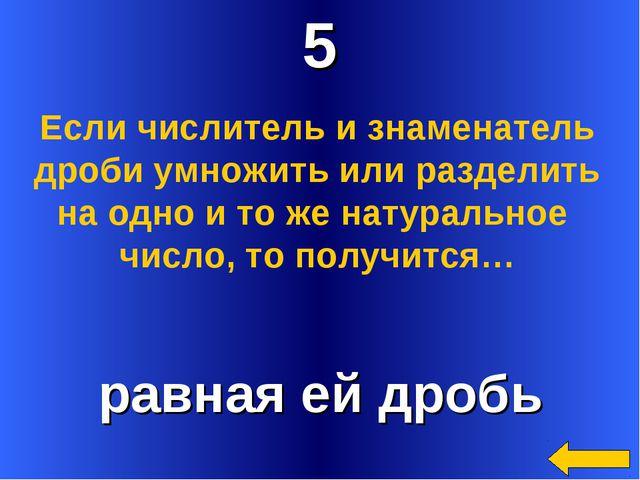 5 равная ей дробь Если числитель и знаменатель дроби умножить или разделить н...