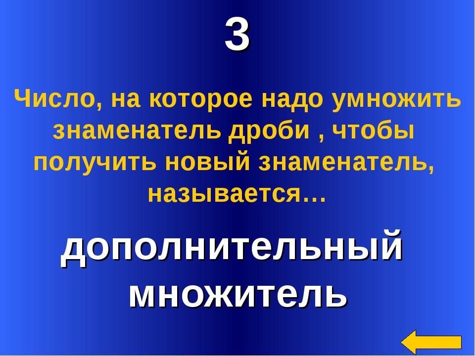3 дополнительный множитель Число, на которое надо умножить знаменатель дроби...