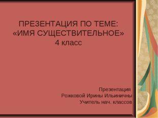 ПРЕЗЕНТАЦИЯ ПО ТЕМЕ: «ИМЯ СУЩЕСТВИТЕЛЬНОЕ» 4 класс Презентация Рожковой Ирин