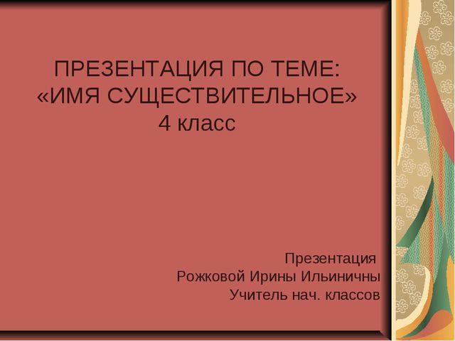 ПРЕЗЕНТАЦИЯ ПО ТЕМЕ: «ИМЯ СУЩЕСТВИТЕЛЬНОЕ» 4 класс Презентация Рожковой Ирин...