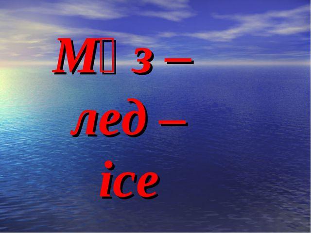 Мұз – лед – ice