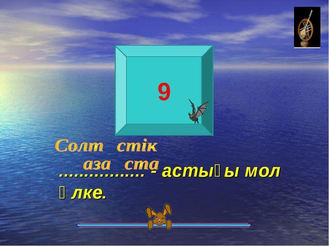 9 ................. - астығы мол өлке.