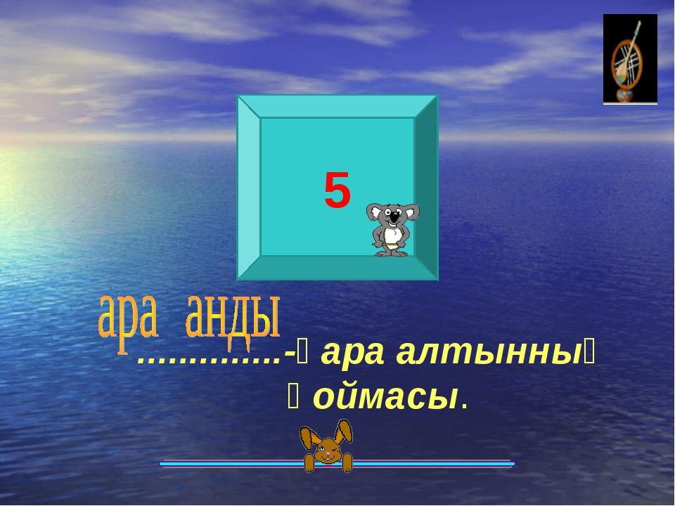 5 ..............-қара алтынның қоймасы.