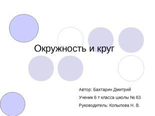 Окружность и круг Автор: Бахтарин Дмитрий Ученик 6 т класса школы № 63 Руково