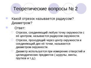 Теоретические вопросы № 2 Какой отрезок называется радиусом? Диаметром? Ответ