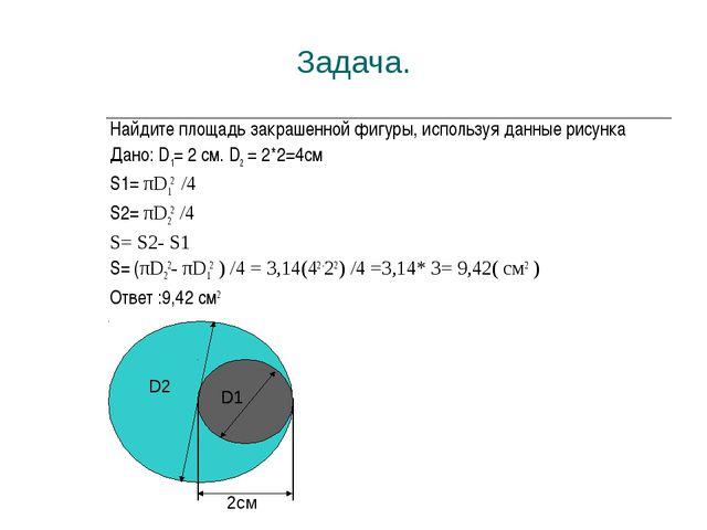 Задача. Найдите площадь закрашенной фигуры, используя данные рисунка Дано: D...
