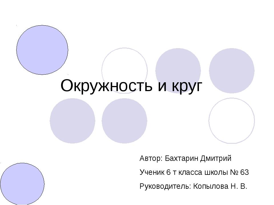 Окружность и круг Автор: Бахтарин Дмитрий Ученик 6 т класса школы № 63 Руково...