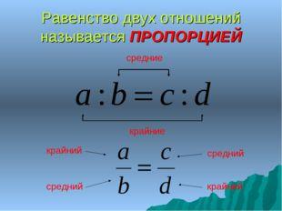Равенство двух отношений называется ПРОПОРЦИЕЙ средние крайние крайний крайни
